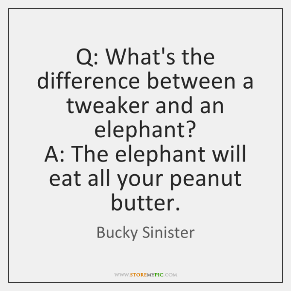 Q: What's the difference between a tweaker and an elephant?  A: The ...