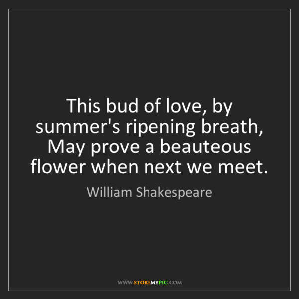 William Shakespeare: This bud of love, by summer's ripening breath, May prove...