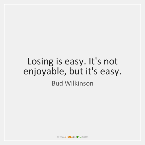 Losing is easy. It's not enjoyable, but it's easy.