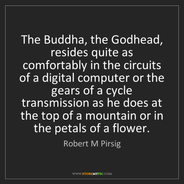 Robert M Pirsig: The Buddha, the Godhead, resides quite as comfortably...
