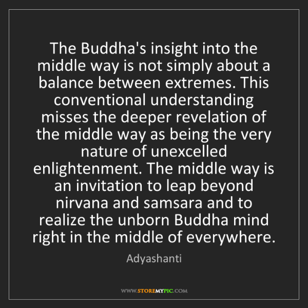 Adyashanti: The Buddha's insight into the middle way is not simply...
