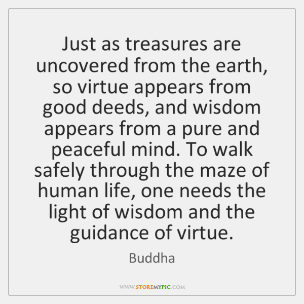 Just as treasures are uncovered from the earth, so virtue appears from ...