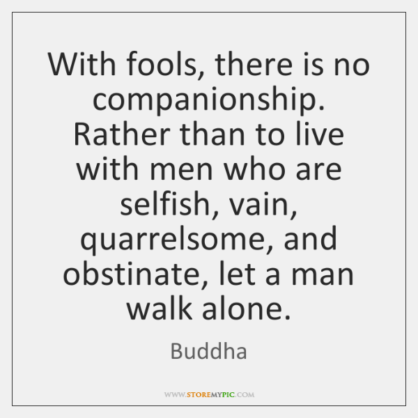 With fools, there is no companionship. Rather than to live with men ...