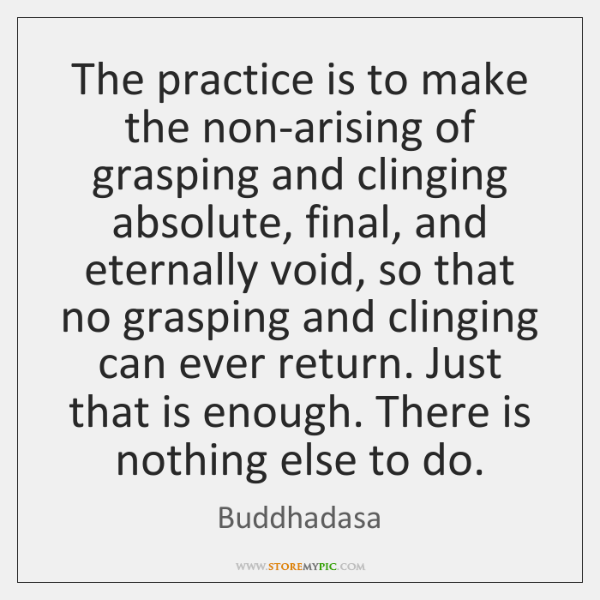 The practice is to make the non-arising of grasping and clinging absolute, ...