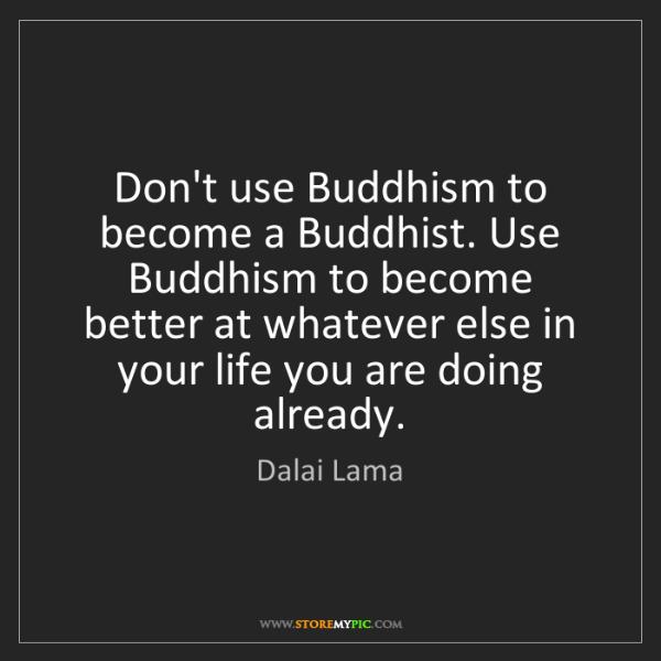 Dalai Lama: Don't use Buddhism to become a Buddhist. Use Buddhism...
