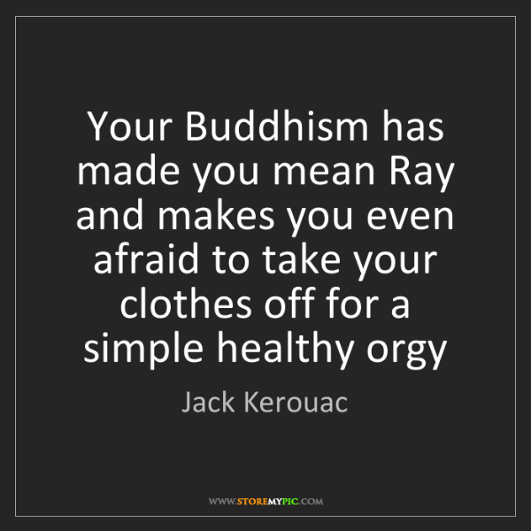 Jack Kerouac: Your Buddhism has made you mean Ray and makes you even...