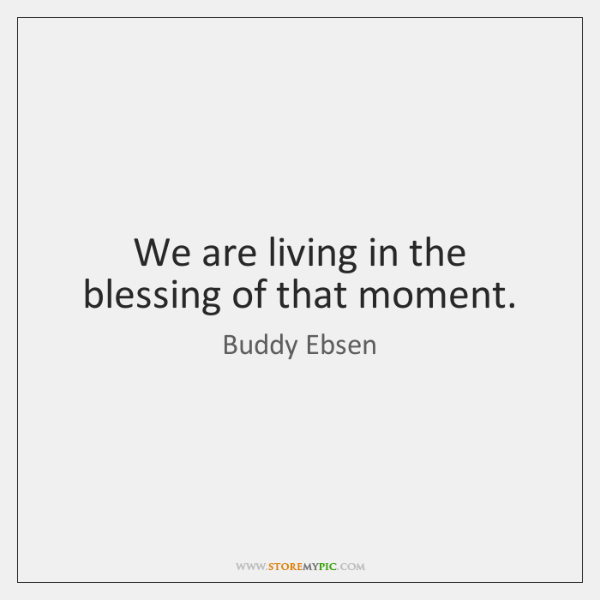 We are living in the blessing of that moment.