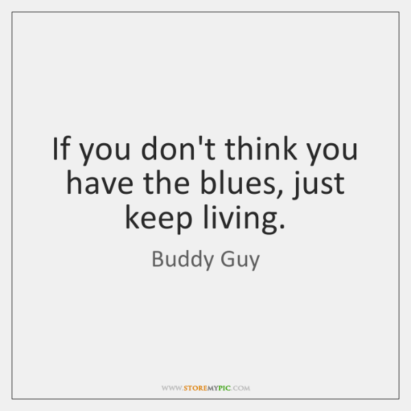 If you don't think you have the blues, just keep living.