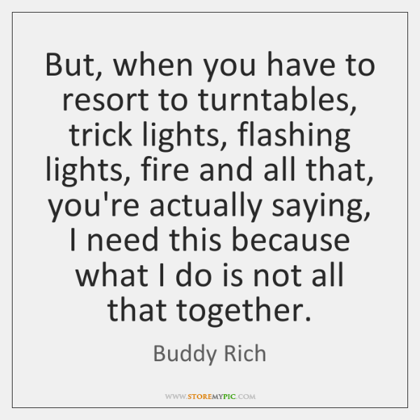 But, when you have to resort to turntables, trick lights, flashing lights, ...