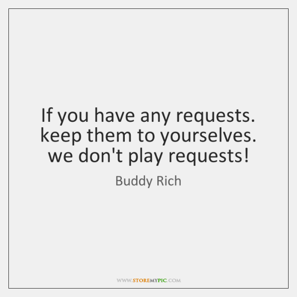 If you have any requests. keep them to yourselves. we don't play ...