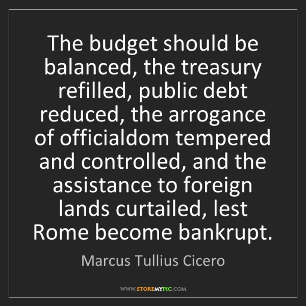 Marcus Tullius Cicero: The budget should be balanced, the treasury refilled,...
