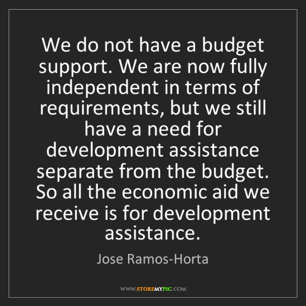 Jose Ramos-Horta: We do not have a budget support. We are now fully independent...