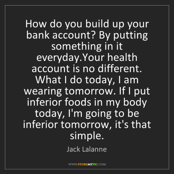 Jack Lalanne: How do you build up your bank account? By putting something...