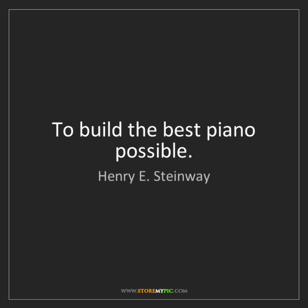 Henry E. Steinway: To build the best piano possible.