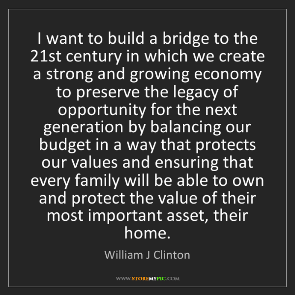 William J Clinton: I want to build a bridge to the 21st century in which...