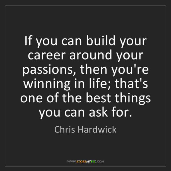 Chris Hardwick: If you can build your career around your passions, then...