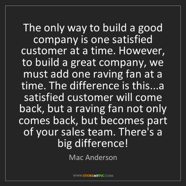 Mac Anderson: The only way to build a good company is one satisfied...