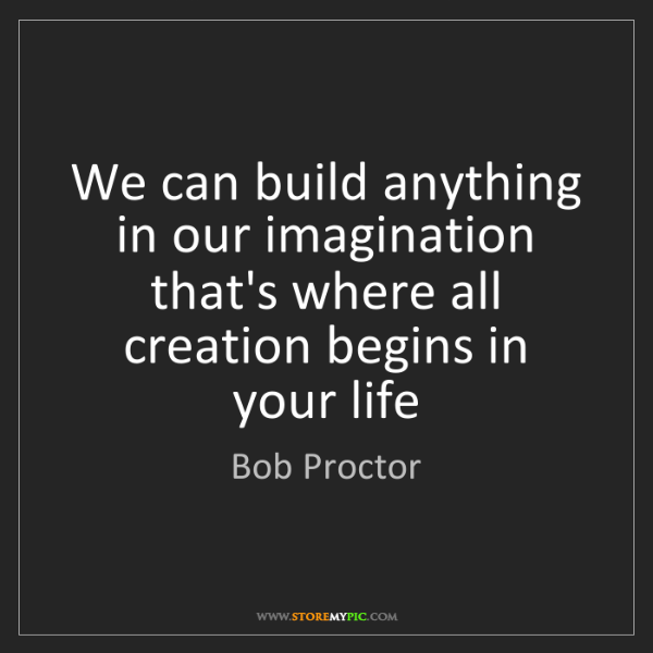 Bob Proctor: We can build anything in our imagination that's where...