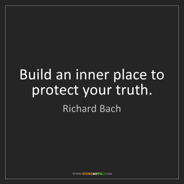 Richard Bach: Build an inner place to protect your truth.
