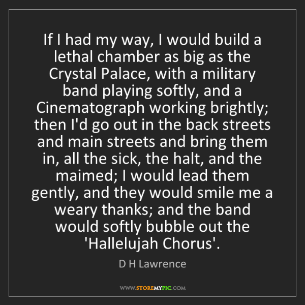 D H Lawrence: If I had my way, I would build a lethal chamber as big...