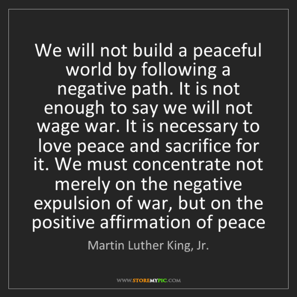 Martin Luther King, Jr.: We will not build a peaceful world by following a negative...