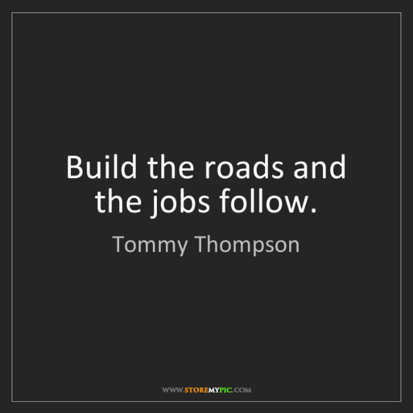 Tommy Thompson: Build the roads and the jobs follow.