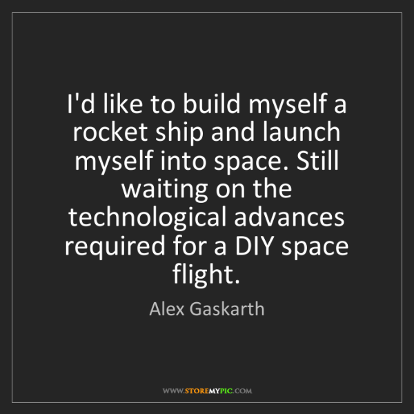 Alex Gaskarth: I'd like to build myself a rocket ship and launch myself...