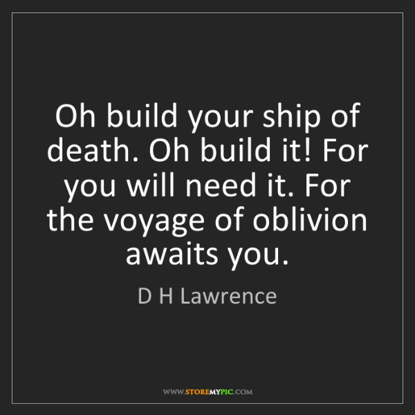 D H Lawrence: Oh build your ship of death. Oh build it! For you will...