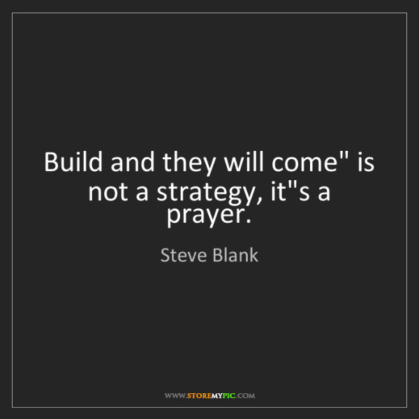 "Steve Blank: Build and they will come"" is not a strategy, it's a prayer."