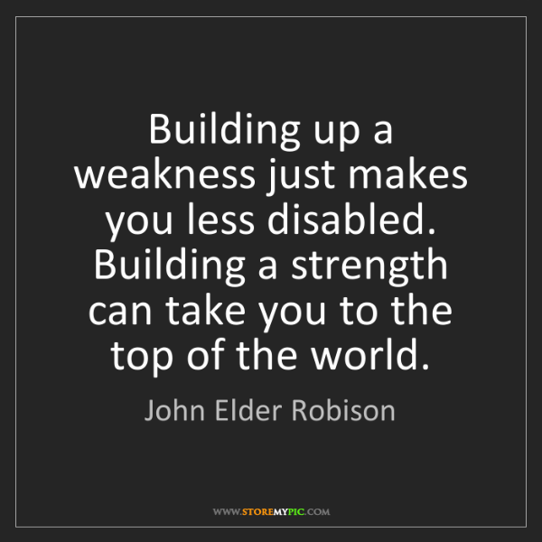 John Elder Robison: Building up a weakness just makes you less disabled....