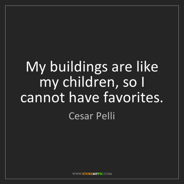 Cesar Pelli: My buildings are like my children, so I cannot have favorites.