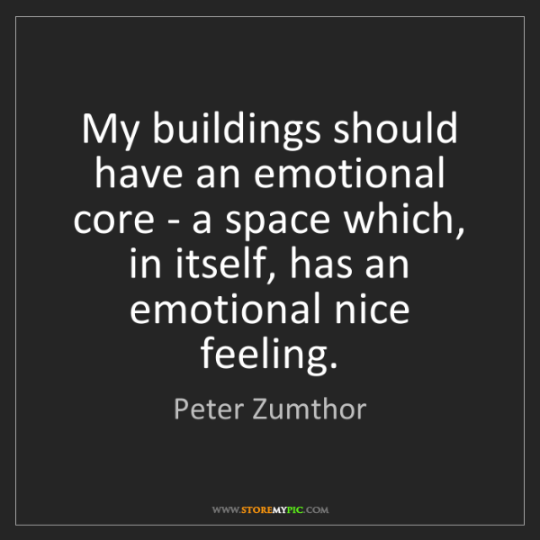 Peter Zumthor: My buildings should have an emotional core - a space...