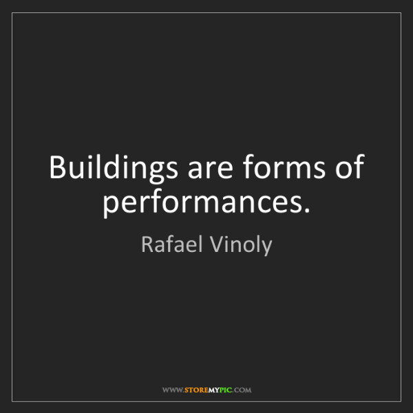 Rafael Vinoly: Buildings are forms of performances.