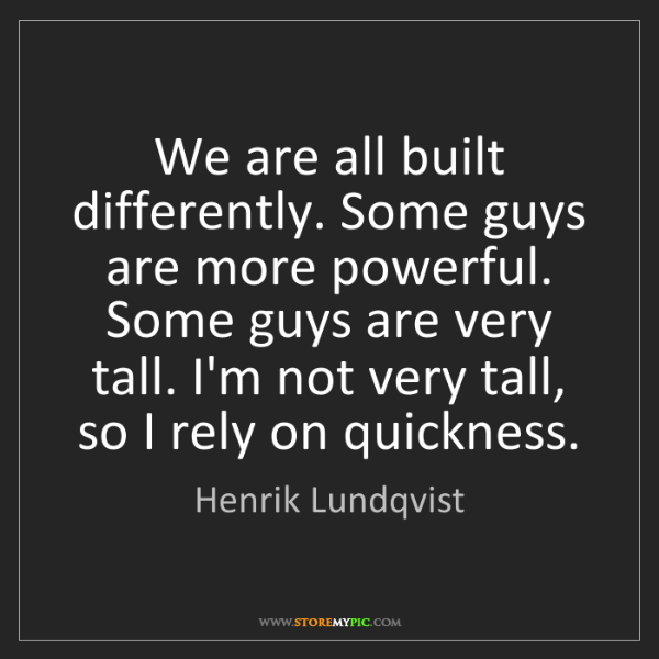 Henrik Lundqvist: We are all built differently. Some guys are more powerful....