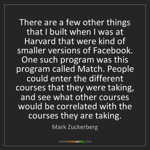 Mark Zuckerberg: There are a few other things that I built when I was...