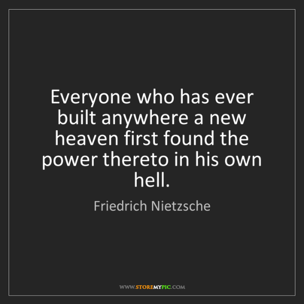Friedrich Nietzsche: Everyone who has ever built anywhere a new heaven first...