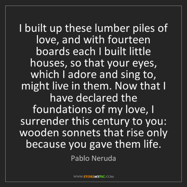 Pablo Neruda: I built up these lumber piles of love, and with fourteen...