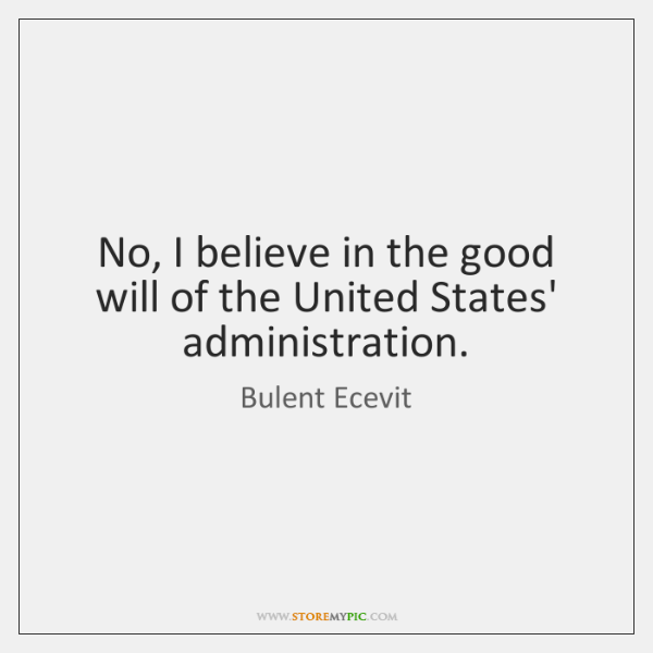 No, I believe in the good will of the United States' administration.