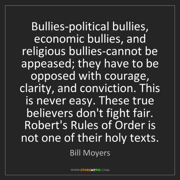 Bill Moyers: Bullies-political bullies, economic bullies, and religious...