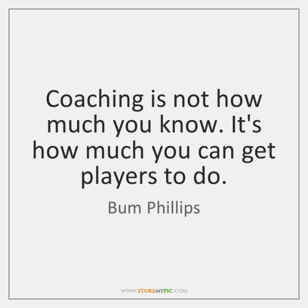 Coaching is not how much you know. It's how much you can ...