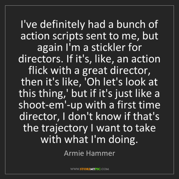 Armie Hammer: I've definitely had a bunch of action scripts sent to...