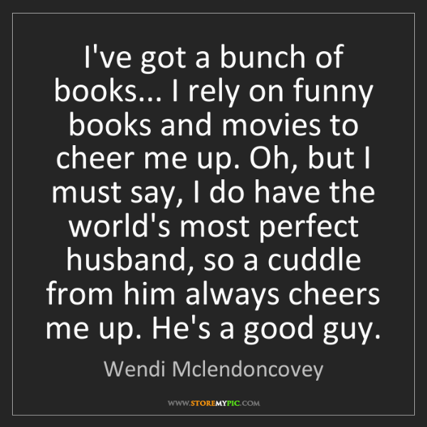 Wendi Mclendoncovey: I've got a bunch of books... I rely on funny books and...