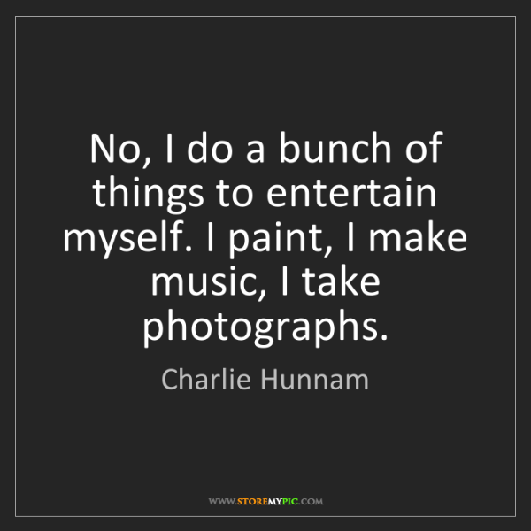 Charlie Hunnam: No, I do a bunch of things to entertain myself. I paint,...