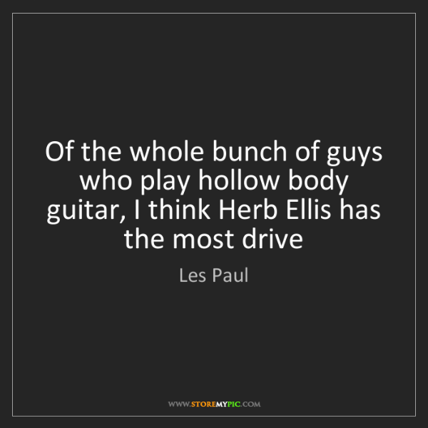 Les Paul: Of the whole bunch of guys who play hollow body guitar,...