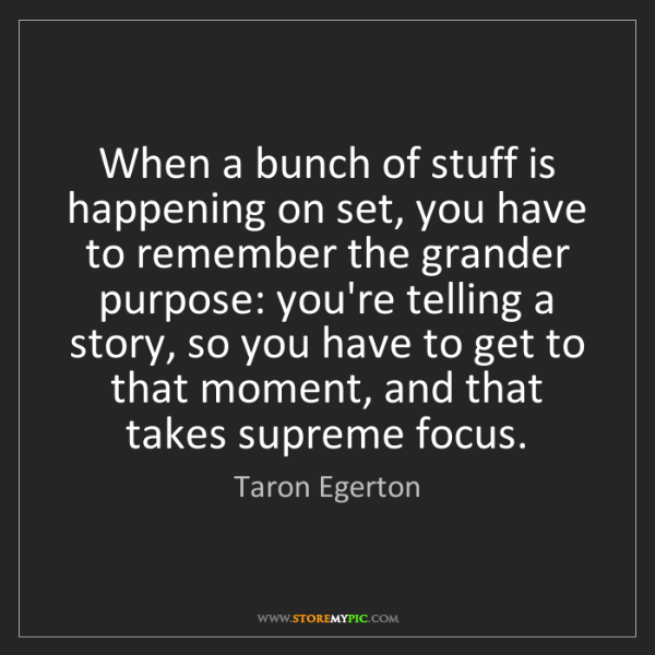Taron Egerton: When a bunch of stuff is happening on set, you have to...