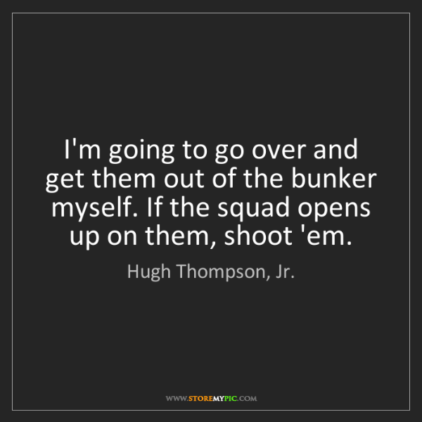 Hugh Thompson, Jr.: I'm going to go over and get them out of the bunker myself....