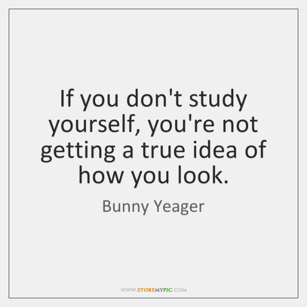 If you don't study yourself, you're not getting a true idea of ...