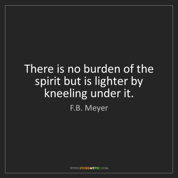 F.B. Meyer: There is no burden of the spirit but is lighter by kneeling...