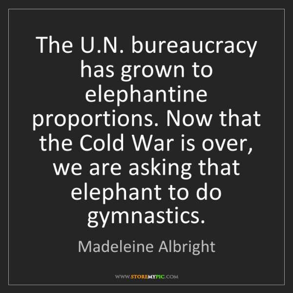 Madeleine Albright: The U.N. bureaucracy has grown to elephantine proportions....