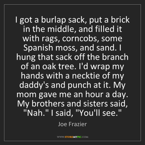 Joe Frazier: I got a burlap sack, put a brick in the middle, and filled...